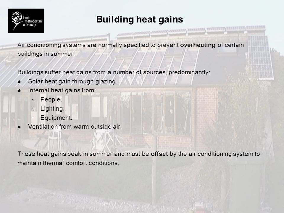 Building heat gains Air conditioning systems are normally specified to prevent overheating of certain buildings in summer. Buildings suffer heat gains