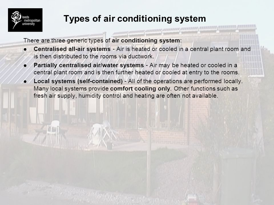 Types of air conditioning system There are three generic types of air conditioning system: l l Centralised all-air systems - Air is heated or cooled i