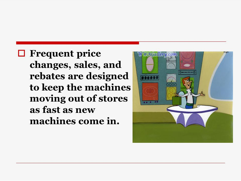 Frequent price changes, sales, and rebates are designed to keep the machines moving out of stores as fast as new machines come in.