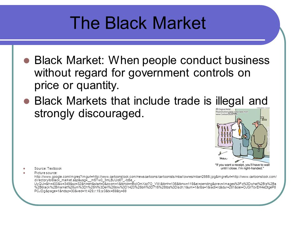 The Black Market Black Market: When people conduct business without regard for government controls on price or quantity.