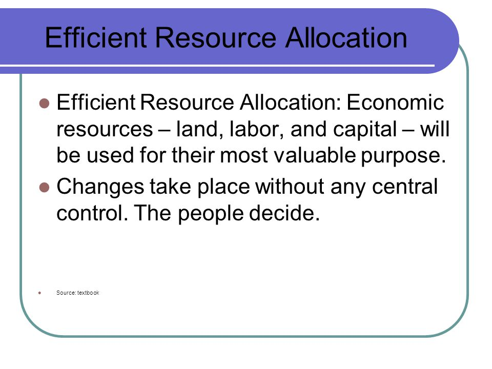 Efficient Resource Allocation Efficient Resource Allocation: Economic resources – land, labor, and capital – will be used for their most valuable purpose.