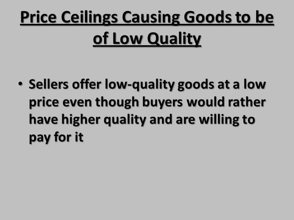 Price Ceilings Causing Goods to be of Low Quality Sellers offer low-quality goods at a low price even though buyers would rather have higher quality a