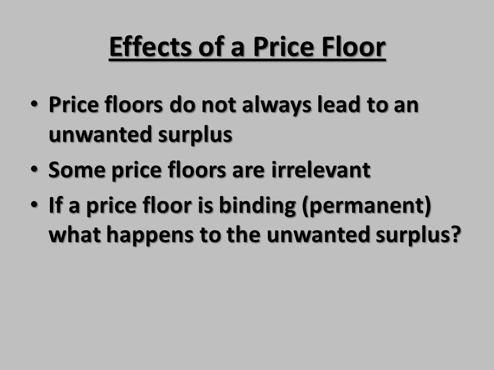 Effects of a Price Floor Price floors do not always lead to an unwanted surplus Price floors do not always lead to an unwanted surplus Some price floo