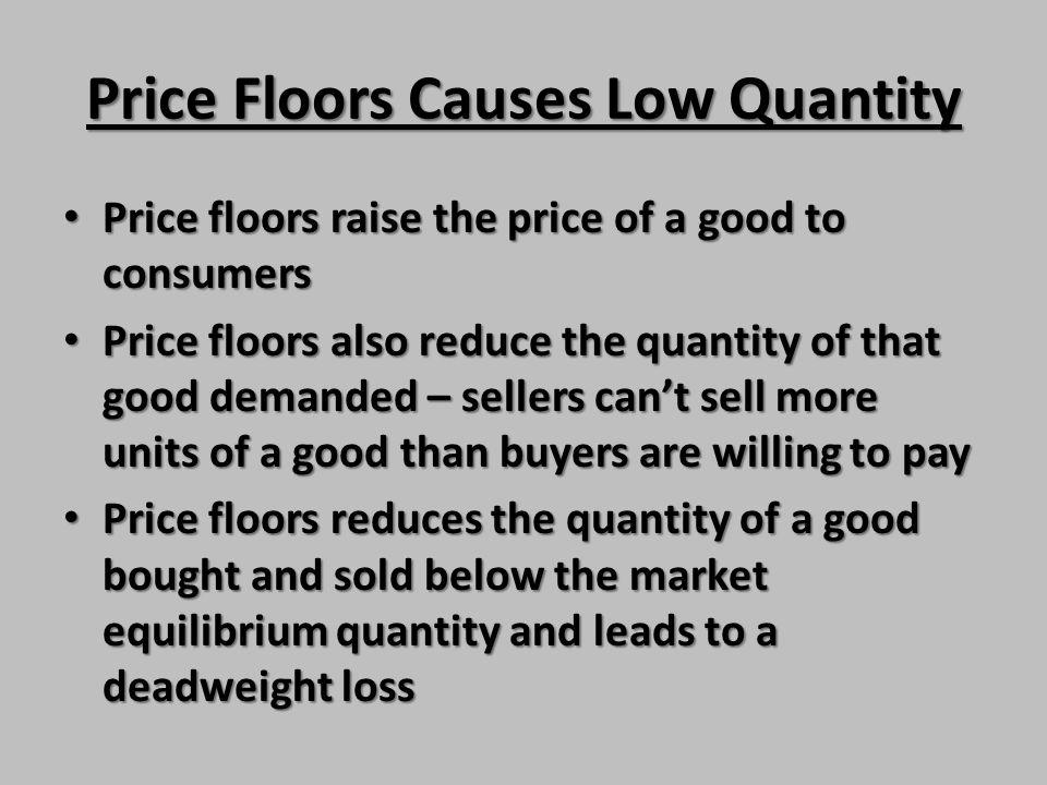 Price Floors Causes Low Quantity Price floors raise the price of a good to consumers Price floors raise the price of a good to consumers Price floors