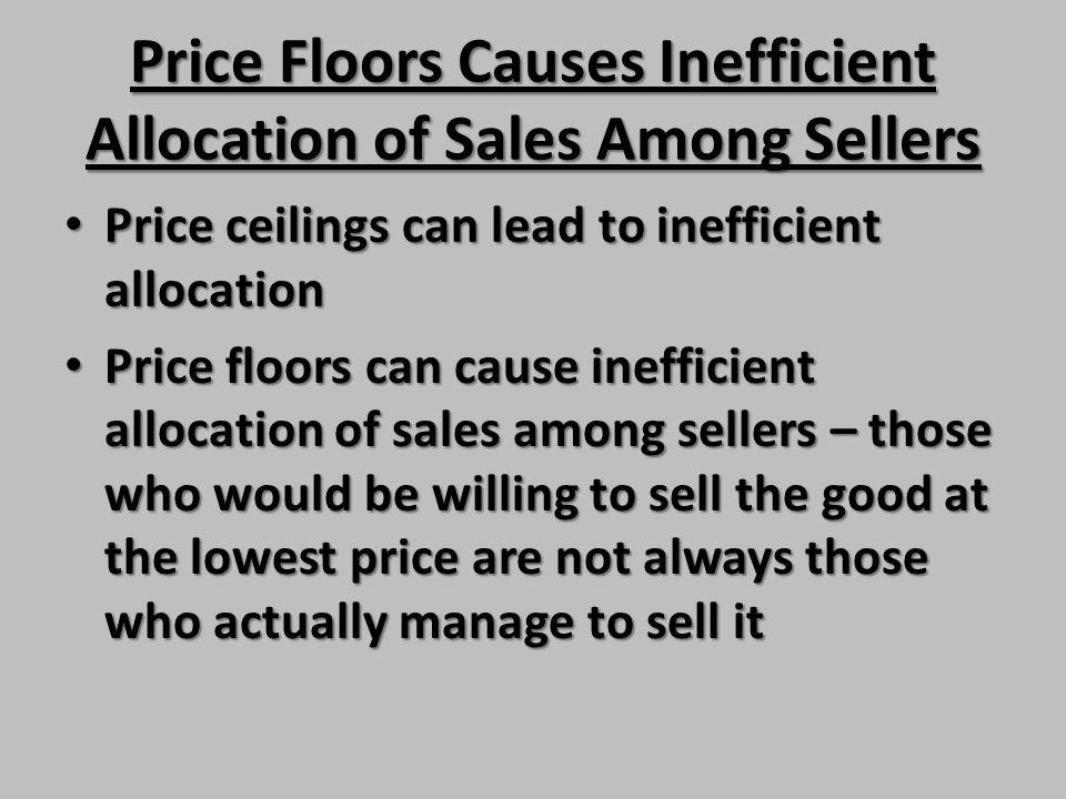Price Floors Causes Inefficient Allocation of Sales Among Sellers Price ceilings can lead to inefficient allocation Price ceilings can lead to ineffic