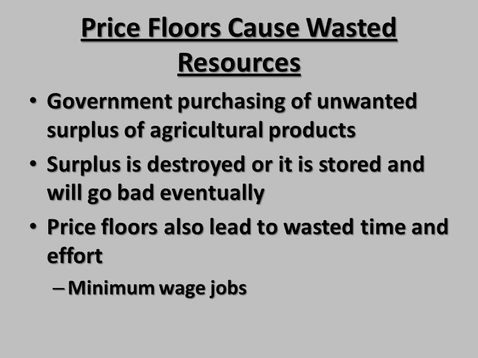Price Floors Cause Wasted Resources Government purchasing of unwanted surplus of agricultural products Government purchasing of unwanted surplus of ag