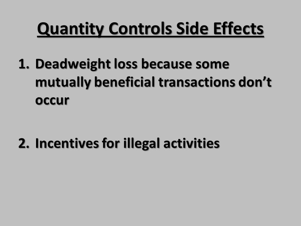 Quantity Controls Side Effects 1.Deadweight loss because some mutually beneficial transactions dont occur 2.Incentives for illegal activities