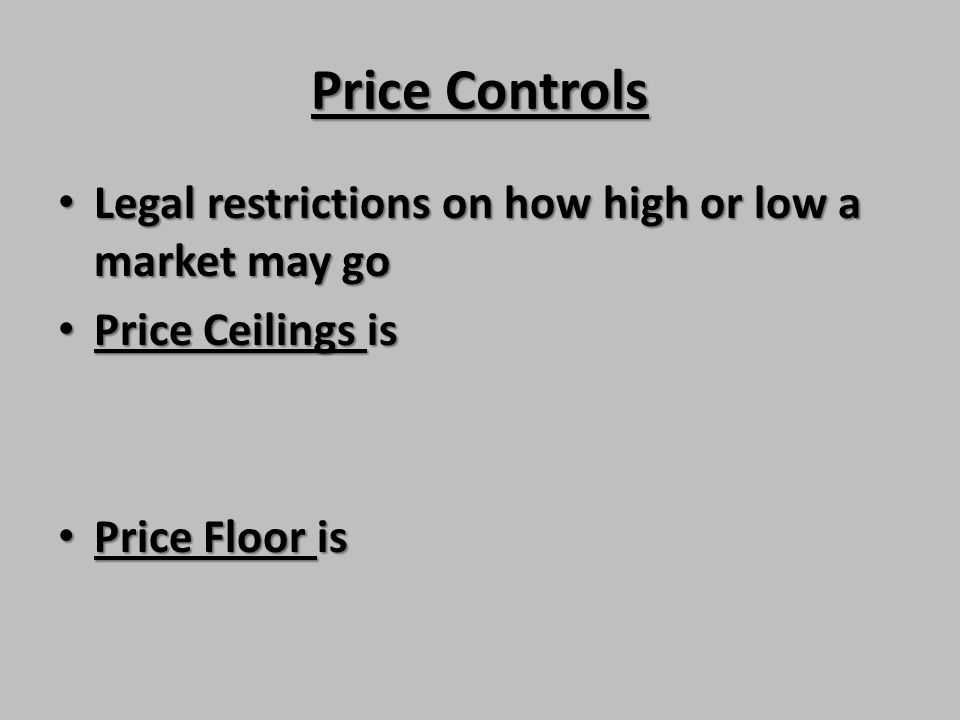 Price Controls Legal restrictions on how high or low a market may go Legal restrictions on how high or low a market may go Price Ceilings is Price Cei