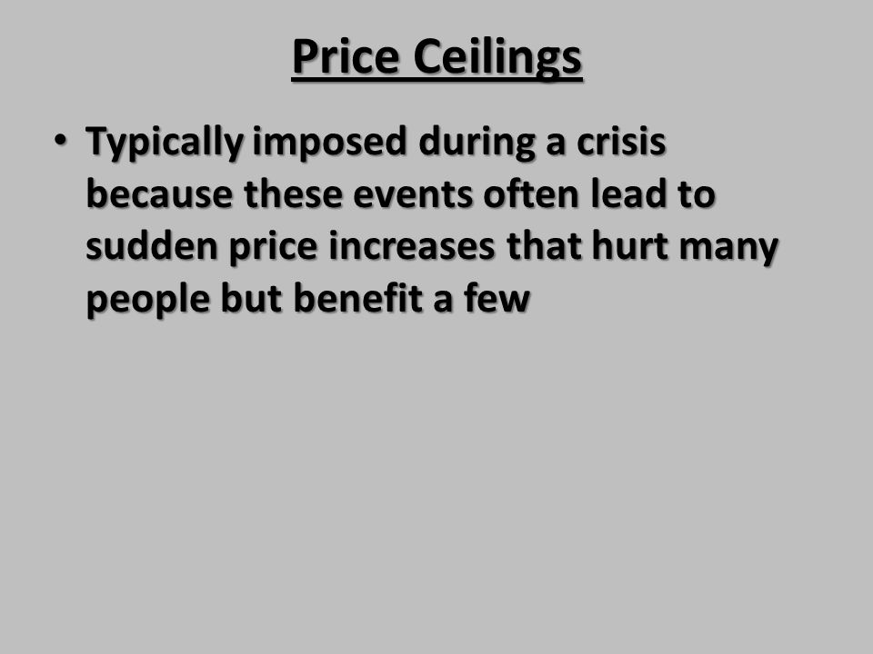 Price Ceilings Typically imposed during a crisis because these events often lead to sudden price increases that hurt many people but benefit a few Typ
