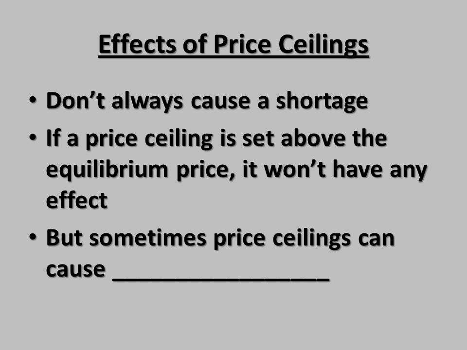 Effects of Price Ceilings Dont always cause a shortage Dont always cause a shortage If a price ceiling is set above the equilibrium price, it wont hav