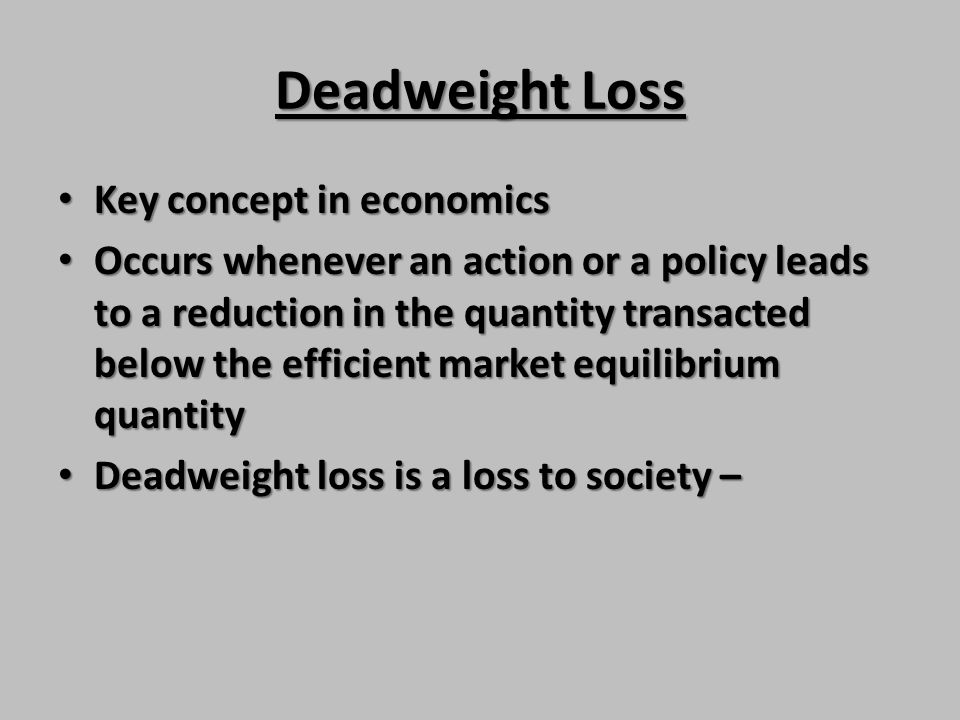 Deadweight Loss Key concept in economics Key concept in economics Occurs whenever an action or a policy leads to a reduction in the quantity transacte