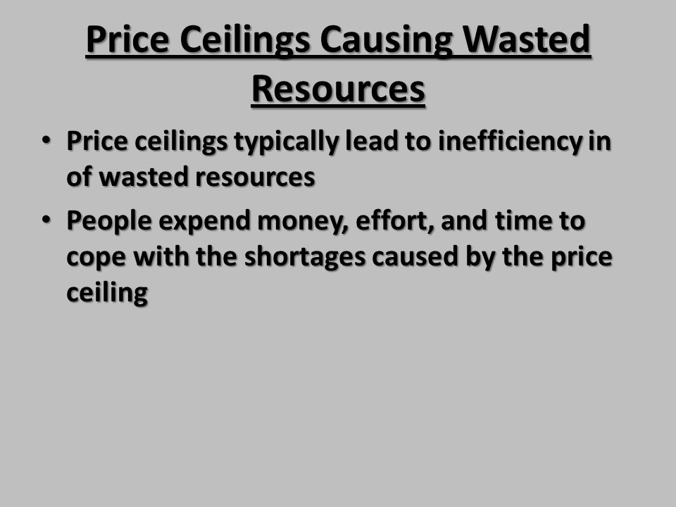 Price Ceilings Causing Wasted Resources Price ceilings typically lead to inefficiency in of wasted resources Price ceilings typically lead to ineffici