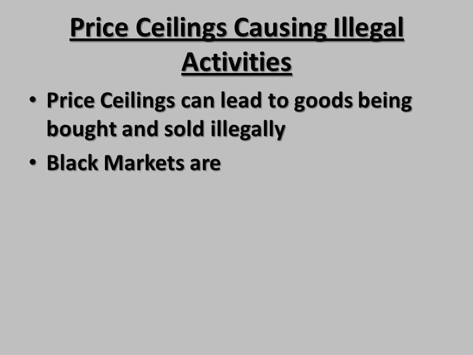 Price Ceilings Causing Illegal Activities Price Ceilings can lead to goods being bought and sold illegally Price Ceilings can lead to goods being boug