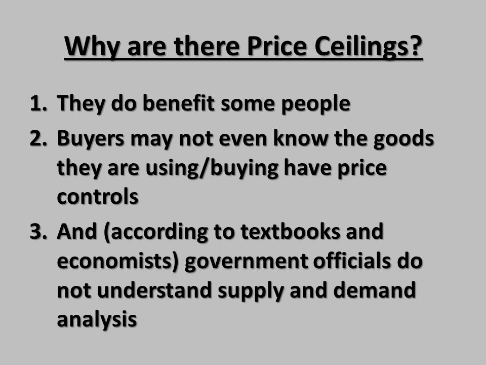 Why are there Price Ceilings? 1.They do benefit some people 2.Buyers may not even know the goods they are using/buying have price controls 3.And (acco