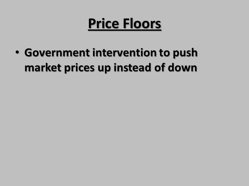 Price Floors Government intervention to push market prices up instead of down Government intervention to push market prices up instead of down