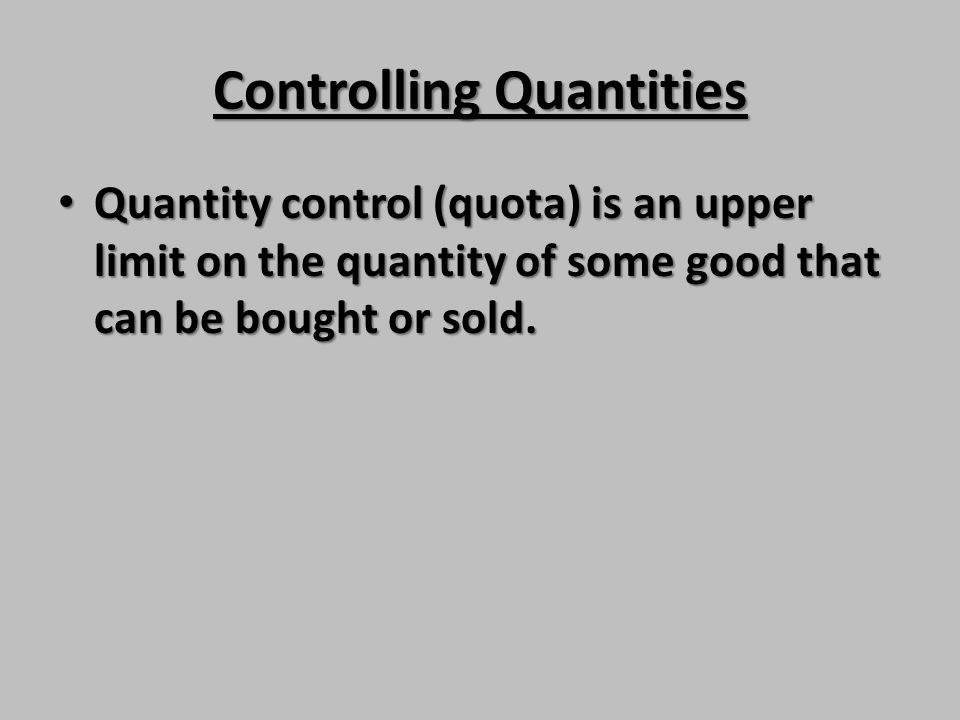 Controlling Quantities Quantity control (quota) is an upper limit on the quantity of some good that can be bought or sold. Quantity control (quota) is