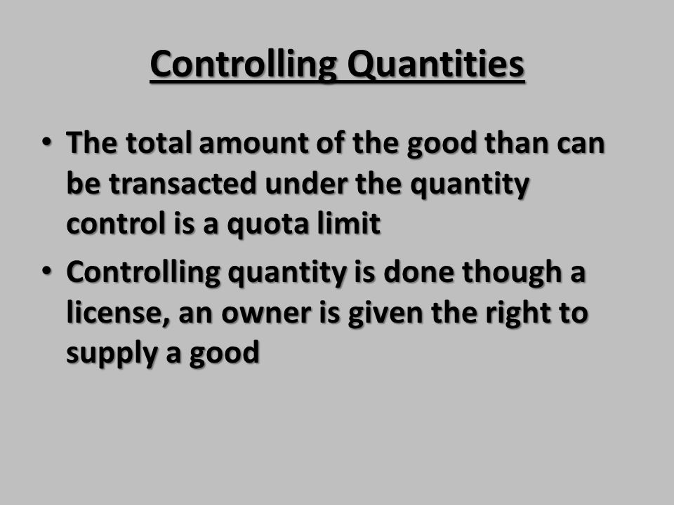 Controlling Quantities The total amount of the good than can be transacted under the quantity control is a quota limit The total amount of the good th