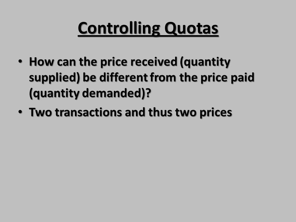 Controlling Quotas How can the price received (quantity supplied) be different from the price paid (quantity demanded)? How can the price received (qu