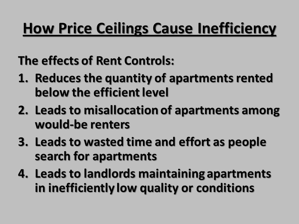 How Price Ceilings Cause Inefficiency The effects of Rent Controls: 1.Reduces the quantity of apartments rented below the efficient level 2.Leads to m