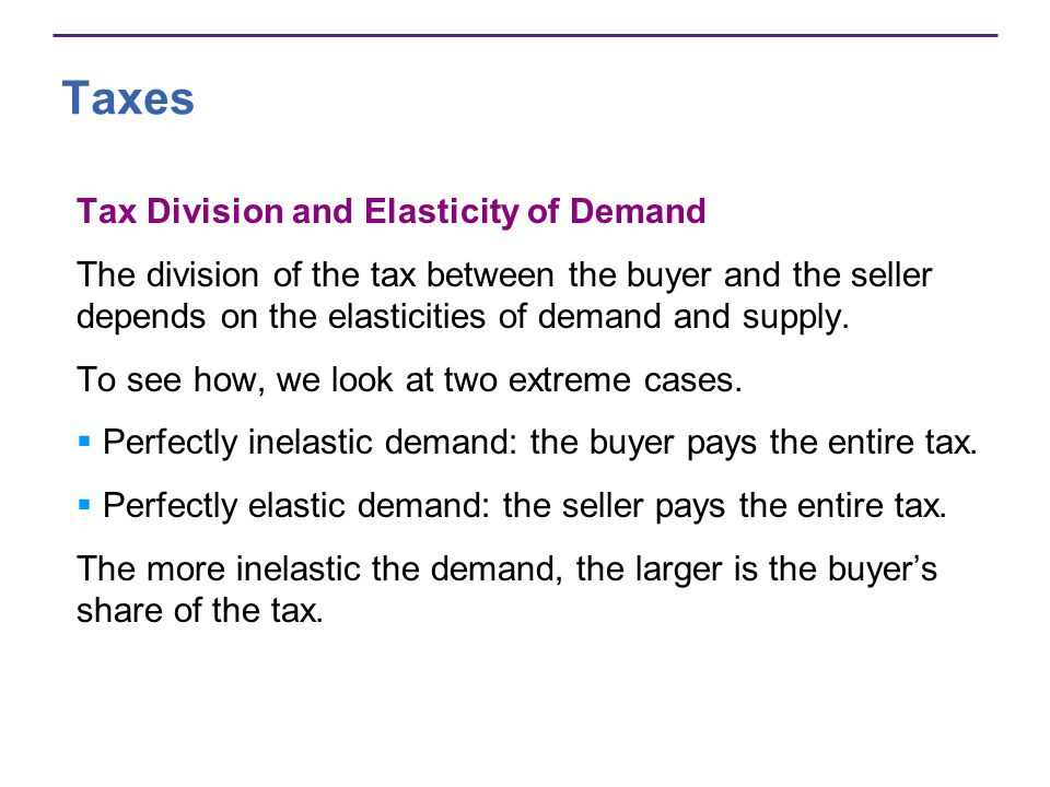 Taxes Tax Division and Elasticity of Demand The division of the tax between the buyer and the seller depends on the elasticities of demand and supply.