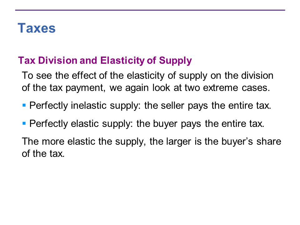 Taxes Tax Division and Elasticity of Supply To see the effect of the elasticity of supply on the division of the tax payment, we again look at two extreme cases.