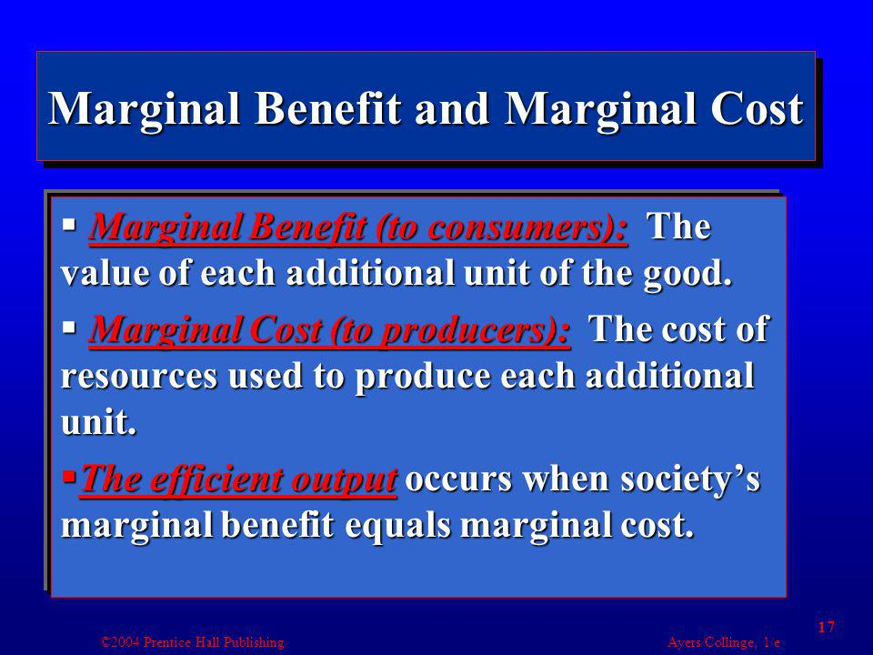 ©2004 Prentice Hall Publishing Ayers/Collinge, 1/e 17 Marginal Benefit and Marginal Cost Marginal Benefit (to consumers): The value of each additional unit of the good.