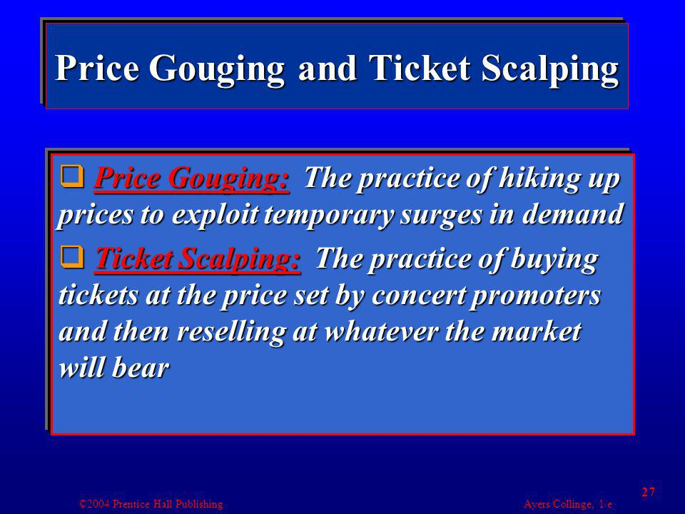 ©2004 Prentice Hall Publishing Ayers/Collinge, 1/e 27 Price Gouging and Ticket Scalping Price Gouging: The practice of hiking up prices to exploit temporary surges in demand Price Gouging: The practice of hiking up prices to exploit temporary surges in demand Ticket Scalping: The practice of buying tickets at the price set by concert promoters and then reselling at whatever the market will bear Ticket Scalping: The practice of buying tickets at the price set by concert promoters and then reselling at whatever the market will bear Price Gouging: The practice of hiking up prices to exploit temporary surges in demand Price Gouging: The practice of hiking up prices to exploit temporary surges in demand Ticket Scalping: The practice of buying tickets at the price set by concert promoters and then reselling at whatever the market will bear Ticket Scalping: The practice of buying tickets at the price set by concert promoters and then reselling at whatever the market will bear