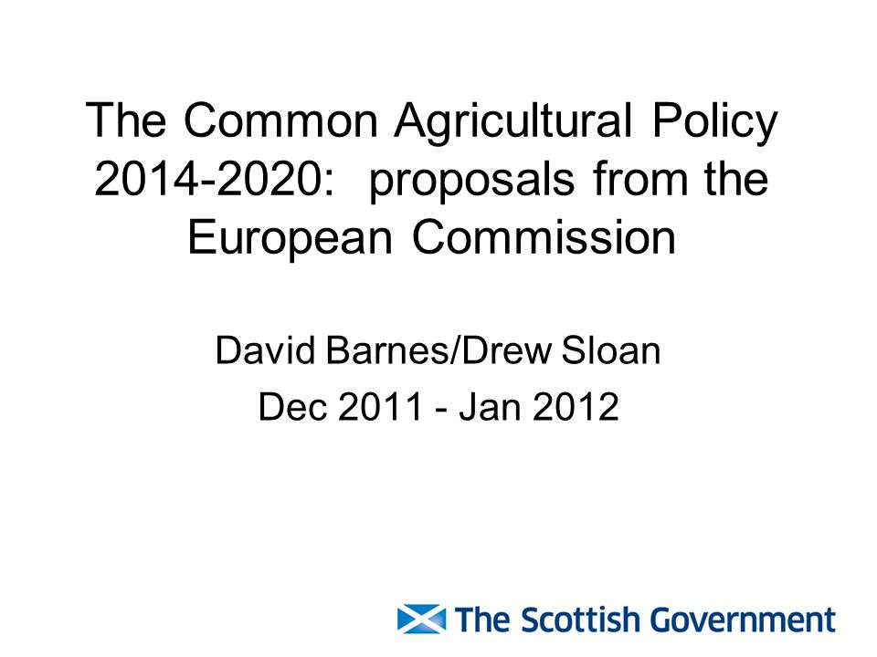 The Common Agricultural Policy 2014-2020: proposals from the European Commission David Barnes/Drew Sloan Dec 2011 - Jan 2012