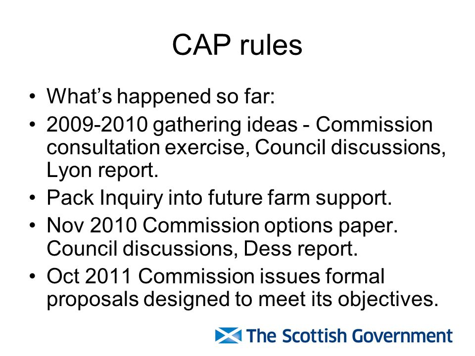 CAP rules Whats happened so far: 2009-2010 gathering ideas - Commission consultation exercise, Council discussions, Lyon report.