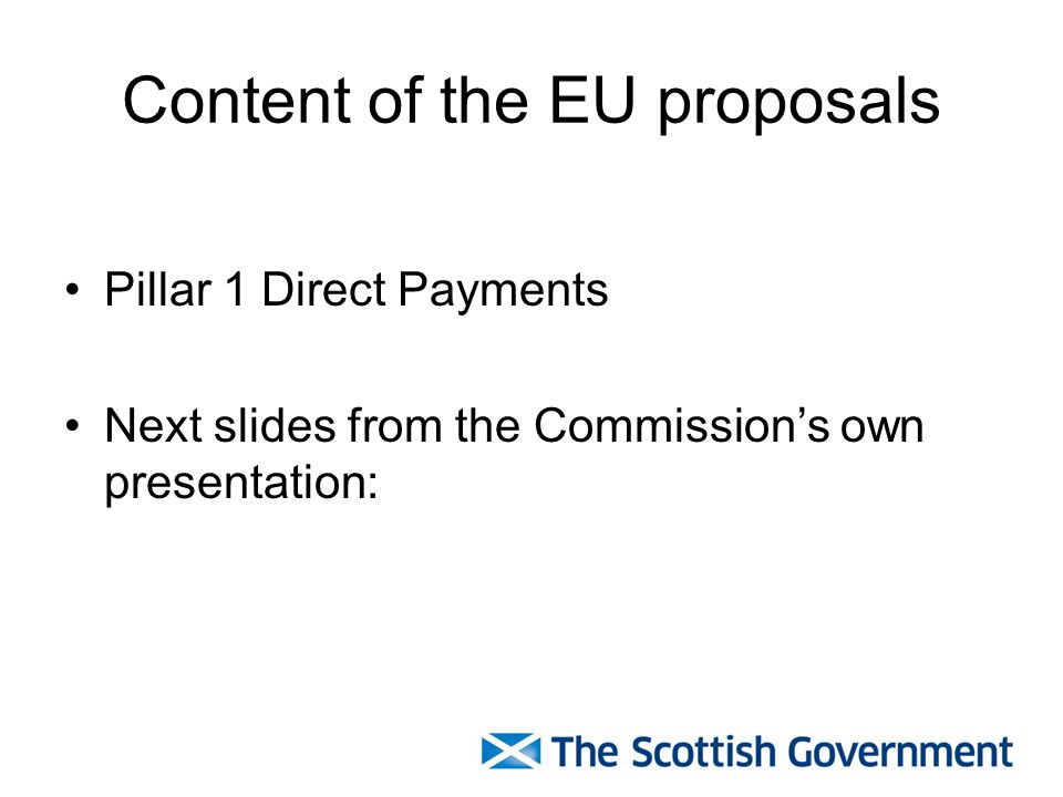 Content of the EU proposals Pillar 1 Direct Payments Next slides from the Commissions own presentation: