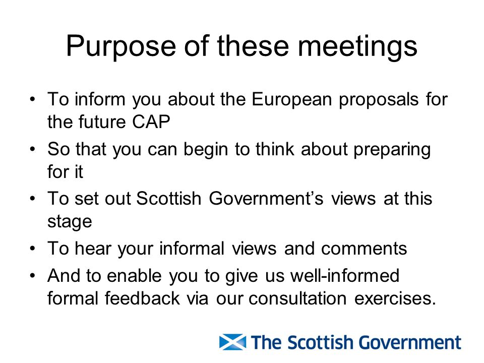 Purpose of these meetings To inform you about the European proposals for the future CAP So that you can begin to think about preparing for it To set out Scottish Governments views at this stage To hear your informal views and comments And to enable you to give us well-informed formal feedback via our consultation exercises.