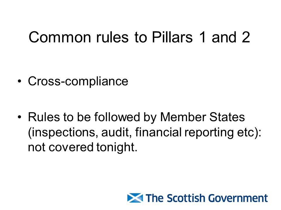 Common rules to Pillars 1 and 2 Cross-compliance Rules to be followed by Member States (inspections, audit, financial reporting etc): not covered tonight.