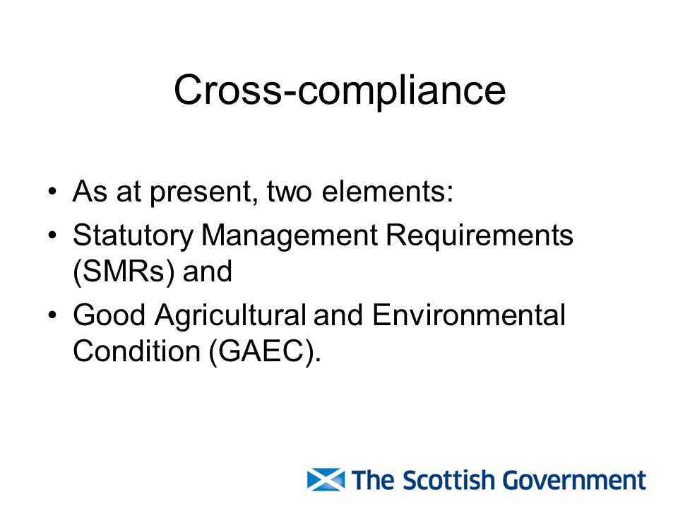 Cross-compliance As at present, two elements: Statutory Management Requirements (SMRs) and Good Agricultural and Environmental Condition (GAEC).