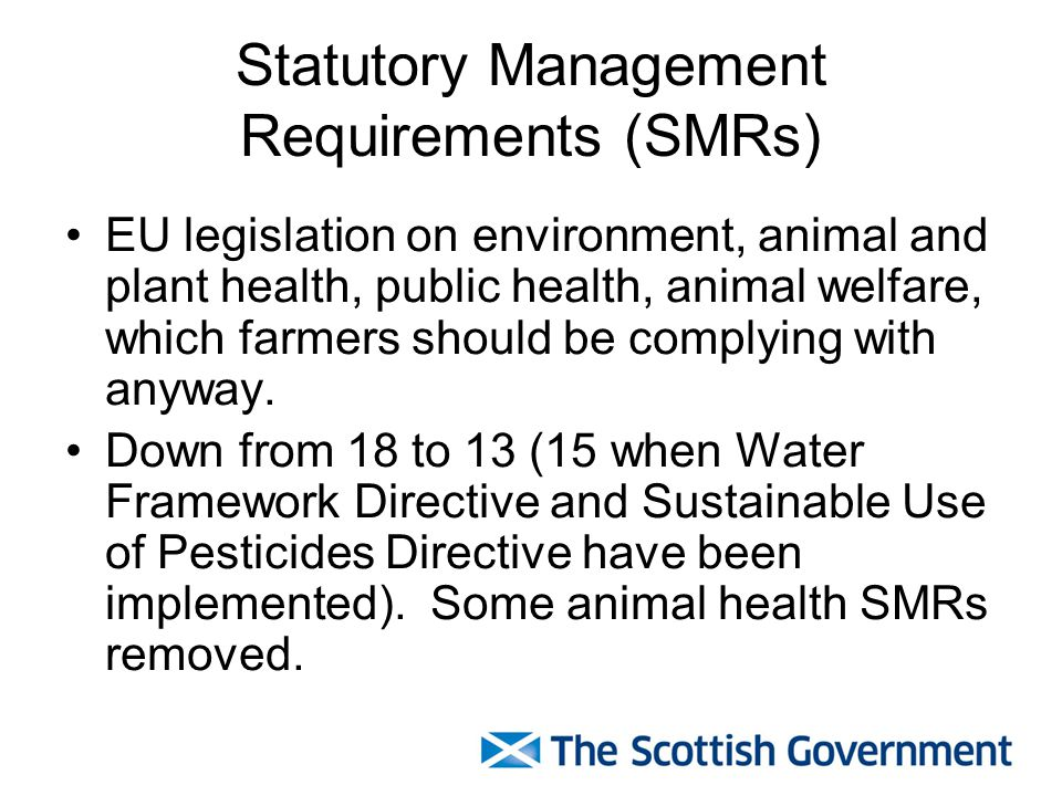 Statutory Management Requirements (SMRs) EU legislation on environment, animal and plant health, public health, animal welfare, which farmers should be complying with anyway.