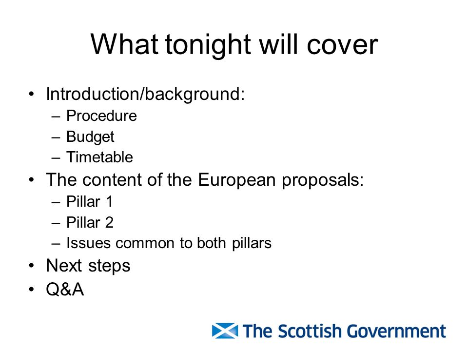 What tonight will cover Introduction/background: –Procedure –Budget –Timetable The content of the European proposals: –Pillar 1 –Pillar 2 –Issues common to both pillars Next steps Q&A