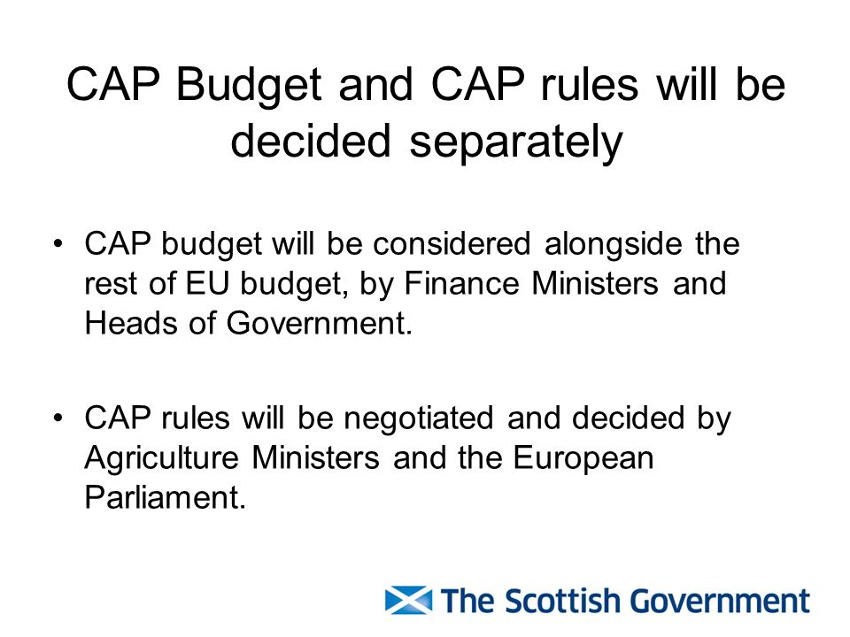 CAP Budget and CAP rules will be decided separately CAP budget will be considered alongside the rest of EU budget, by Finance Ministers and Heads of Government.