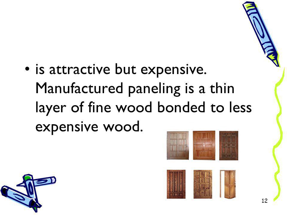 is attractive but expensive. Manufactured paneling is a thin layer of fine wood bonded to less expensive wood. 12