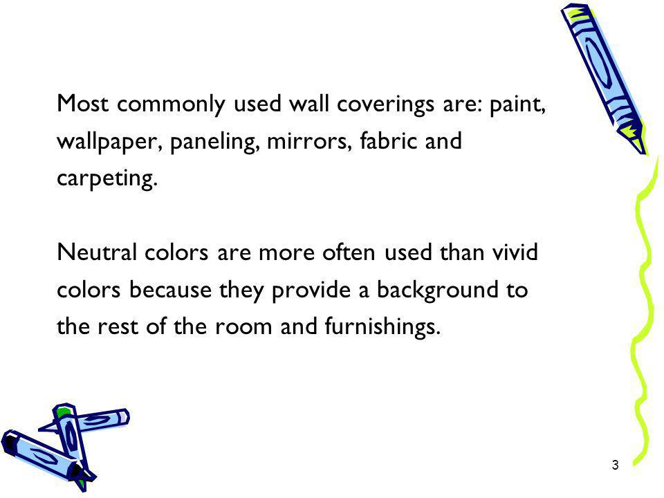 Most commonly used wall coverings are: paint, wallpaper, paneling, mirrors, fabric and carpeting. Neutral colors are more often used than vivid colors