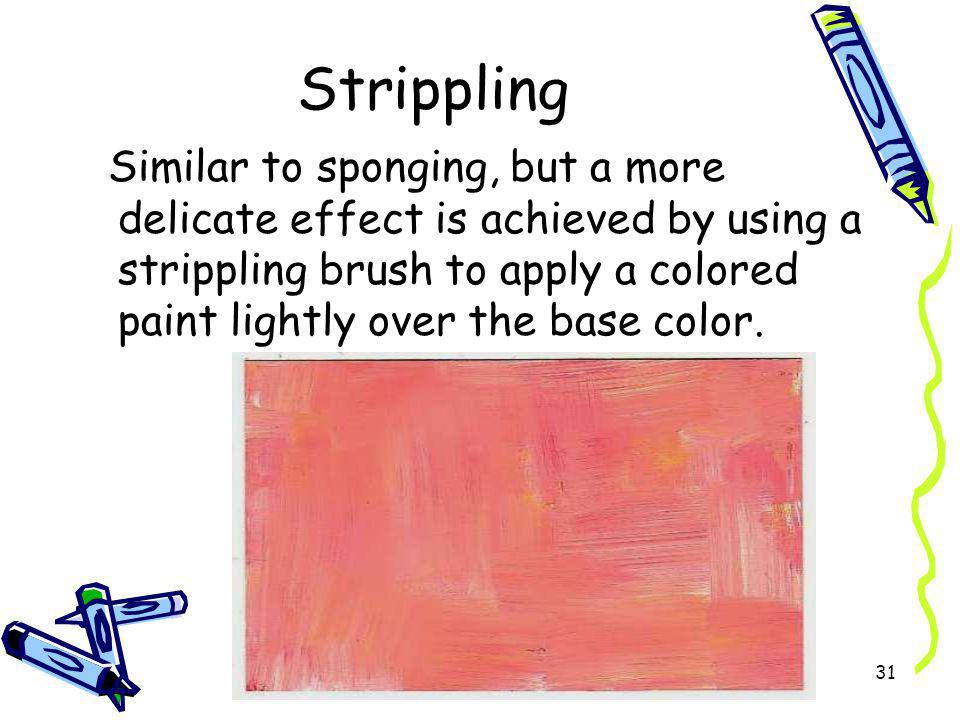 Strippling Similar to sponging, but a more delicate effect is achieved by using a strippling brush to apply a colored paint lightly over the base colo