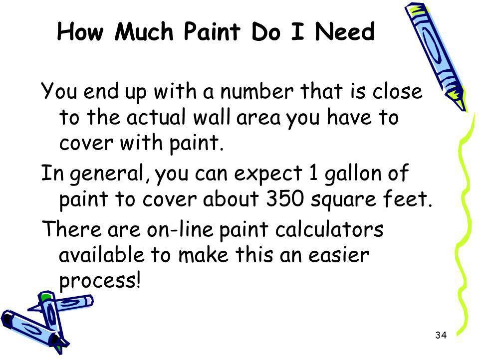 How Much Paint Do I Need You end up with a number that is close to the actual wall area you have to cover with paint. In general, you can expect 1 gal