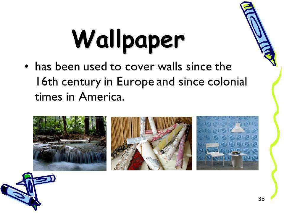 Wallpaper has been used to cover walls since the 16th century in Europe and since colonial times in America. 36