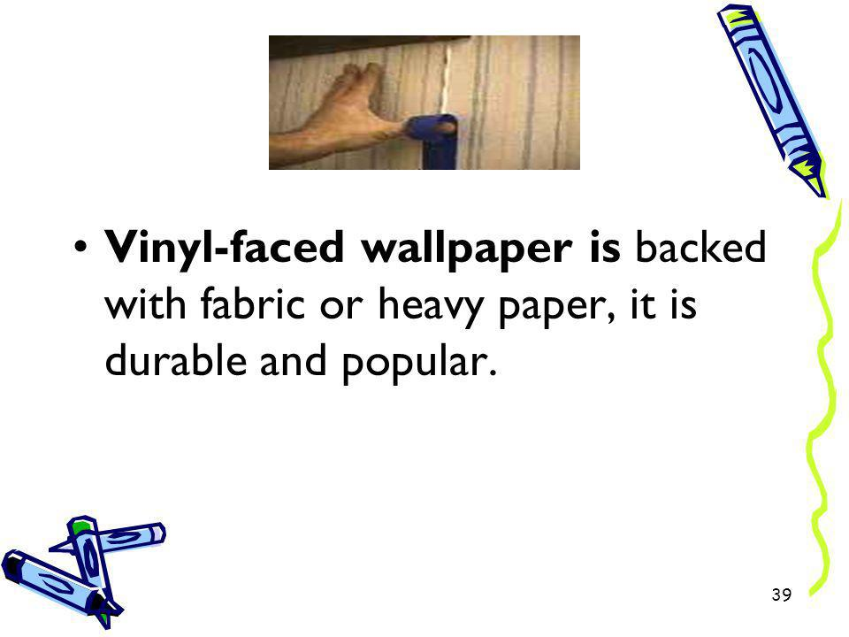 Vinyl-faced wallpaper is backed with fabric or heavy paper, it is durable and popular. 39