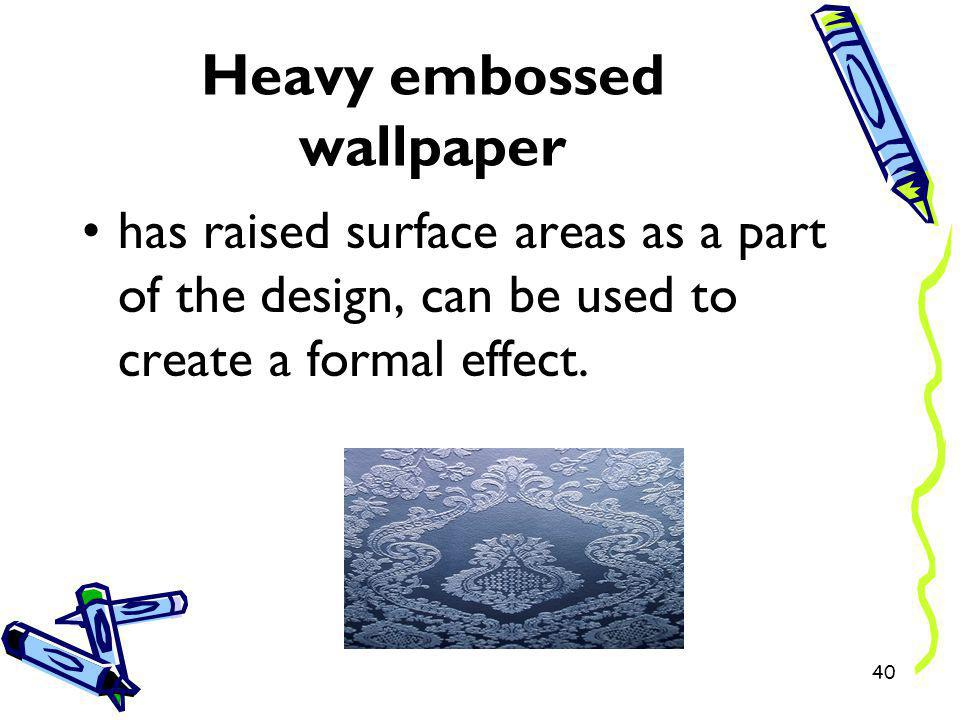 Heavy embossed wallpaper has raised surface areas as a part of the design, can be used to create a formal effect. 40