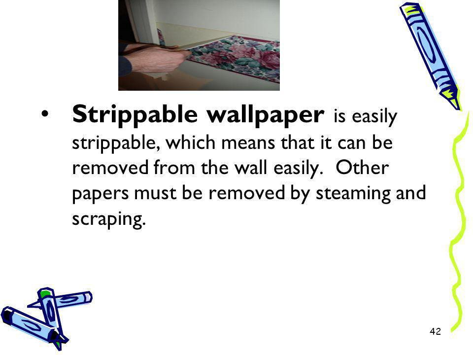 Strippable wallpaper is easily strippable, which means that it can be removed from the wall easily. Other papers must be removed by steaming and scrap