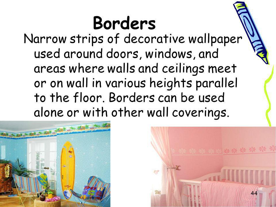 Borders Narrow strips of decorative wallpaper used around doors, windows, and areas where walls and ceilings meet or on wall in various heights parall