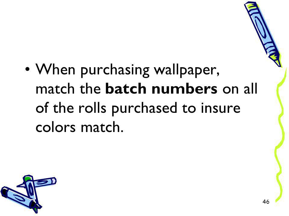 When purchasing wallpaper, match the batch numbers on all of the rolls purchased to insure colors match. 46