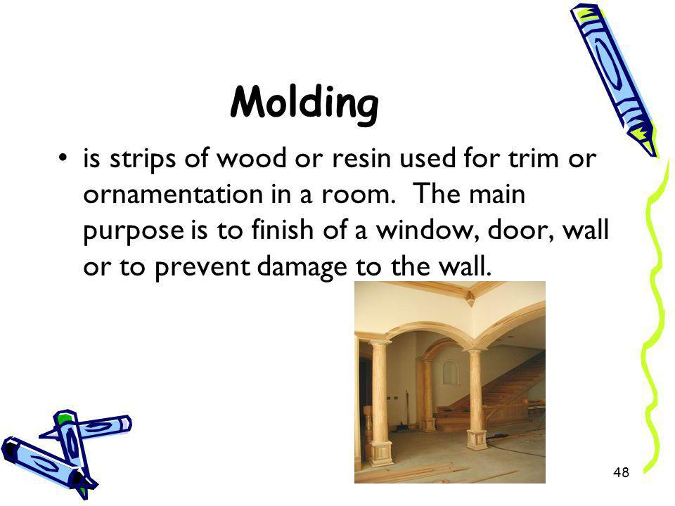 Molding is strips of wood or resin used for trim or ornamentation in a room. The main purpose is to finish of a window, door, wall or to prevent damag
