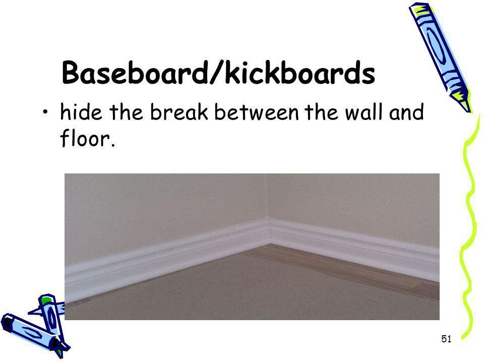Baseboard/kickboards hide the break between the wall and floor. 51