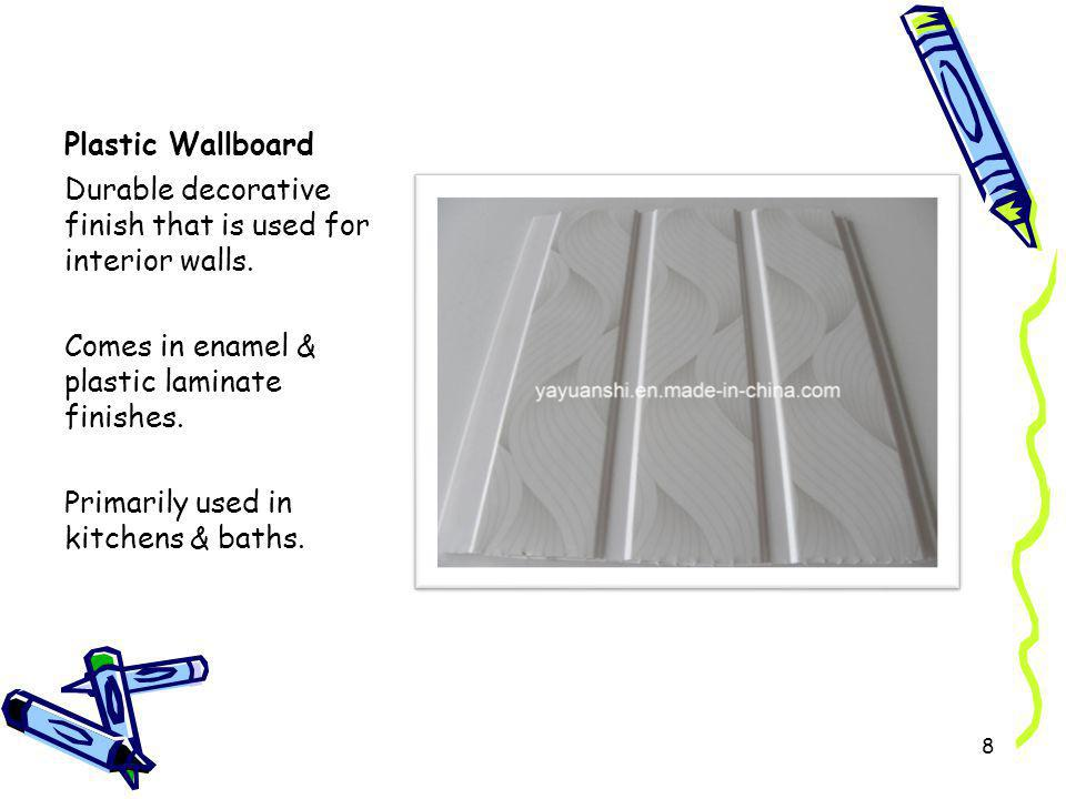 Plastic Wallboard Durable decorative finish that is used for interior walls. Comes in enamel & plastic laminate finishes. Primarily used in kitchens &