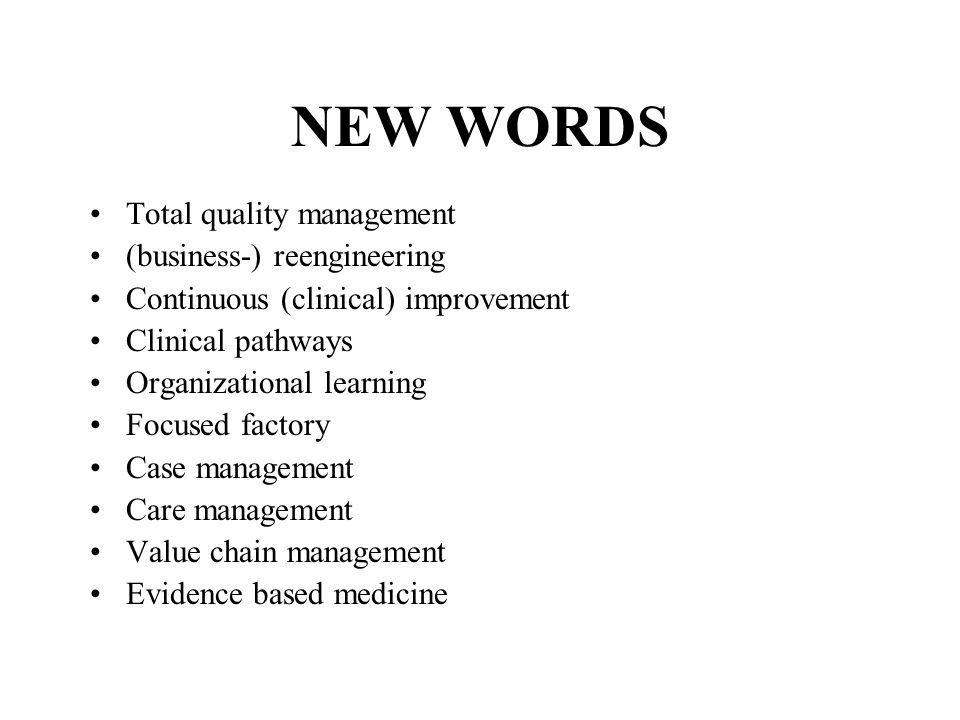 NEW WORDS Total quality management (business-) reengineering Continuous (clinical) improvement Clinical pathways Organizational learning Focused factory Case management Care management Value chain management Evidence based medicine